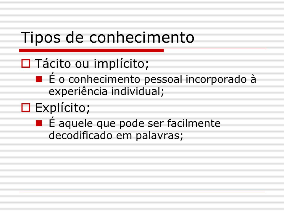 Tipos de conhecimento Tácito ou implícito; Explícito;