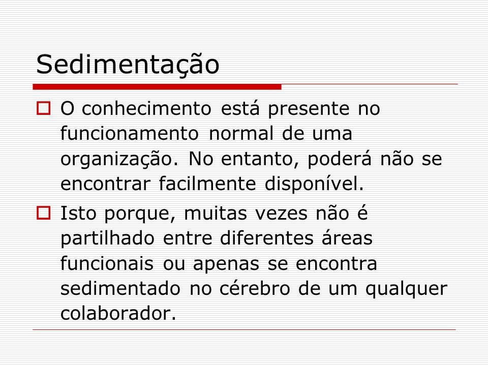SedimentaçãoO conhecimento está presente no funcionamento normal de uma organização. No entanto, poderá não se encontrar facilmente disponível.