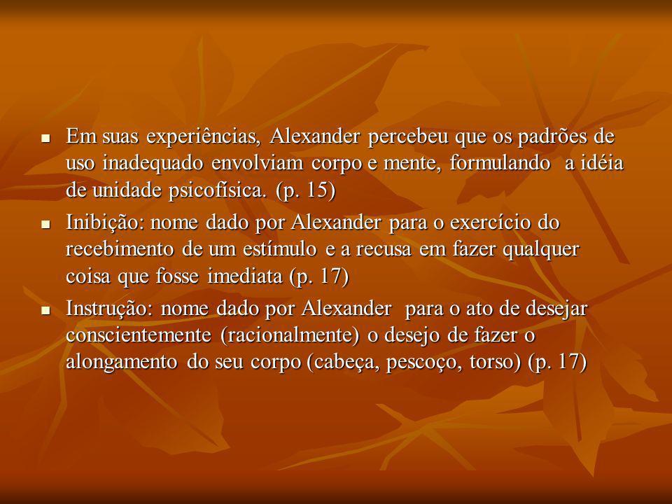 Em suas experiências, Alexander percebeu que os padrões de uso inadequado envolviam corpo e mente, formulando a idéia de unidade psicofísica. (p. 15)