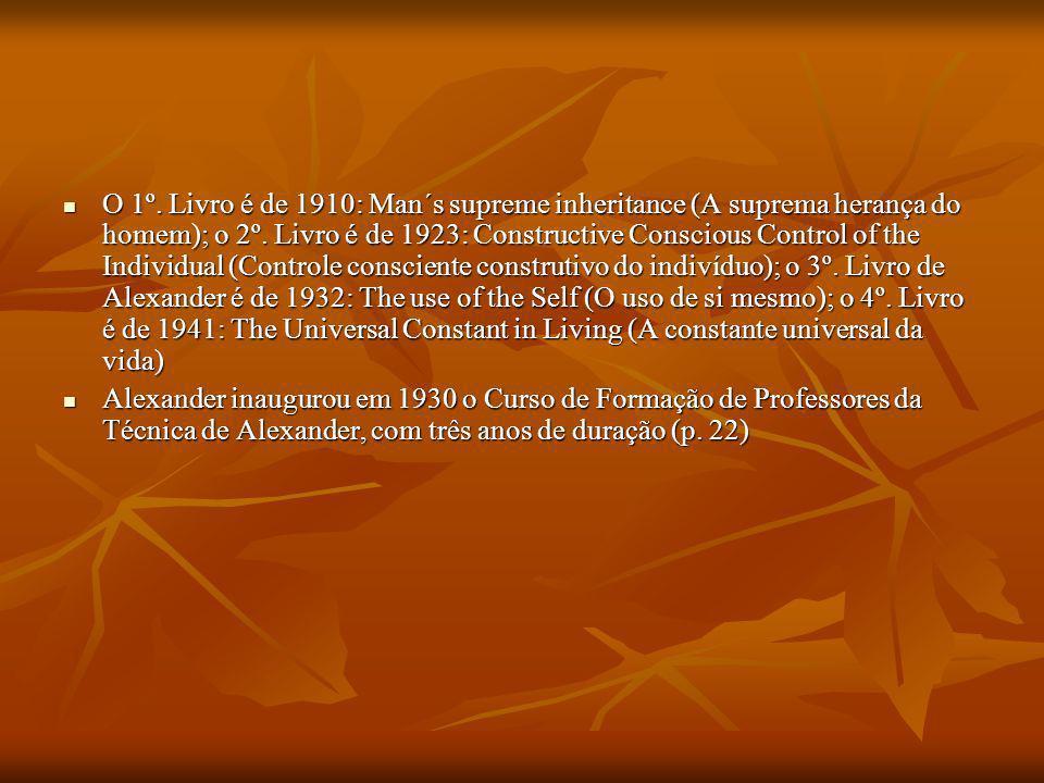 O 1º. Livro é de 1910: Man´s supreme inheritance (A suprema herança do homem); o 2º. Livro é de 1923: Constructive Conscious Control of the Individual (Controle consciente construtivo do indivíduo); o 3º. Livro de Alexander é de 1932: The use of the Self (O uso de si mesmo); o 4º. Livro é de 1941: The Universal Constant in Living (A constante universal da vida)