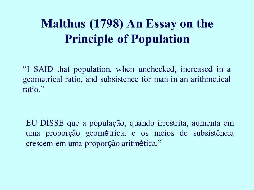 malthus first essay on population 1798 The following year he was appointed to the east india company's newly founded college at haileybury as the first professor of political economy in the british isles in 1798 malthus had published, anonymously, an essay on the principle of population as it affects the future improvement of society1 in it he called attention to.