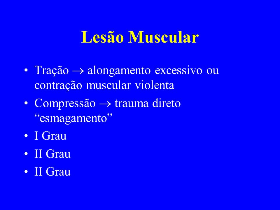 Lesão Muscular Tração  alongamento excessivo ou contração muscular violenta. Compressão  trauma direto esmagamento