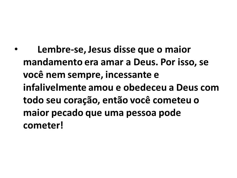 Lembre-se, Jesus disse que o maior mandamento era amar a Deus