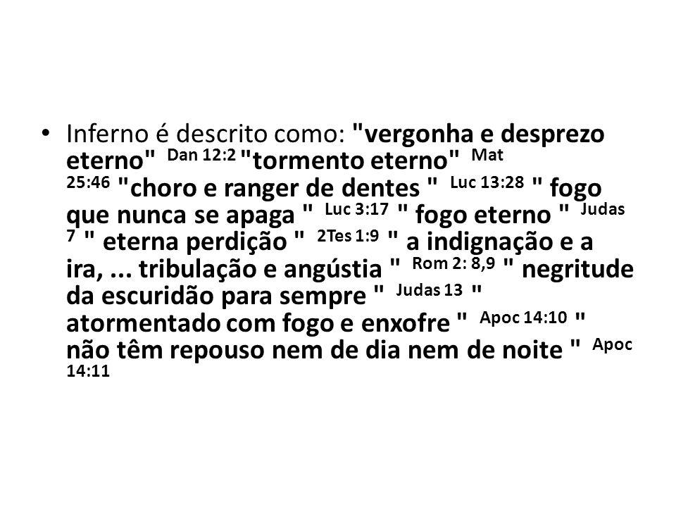 Inferno é descrito como: vergonha e desprezo eterno Dan 12:2 tormento eterno Mat 25:46 choro e ranger de dentes Luc 13:28 fogo que nunca se apaga Luc 3:17 fogo eterno Judas 7 eterna perdição 2Tes 1:9 a indignação e a ira, ...