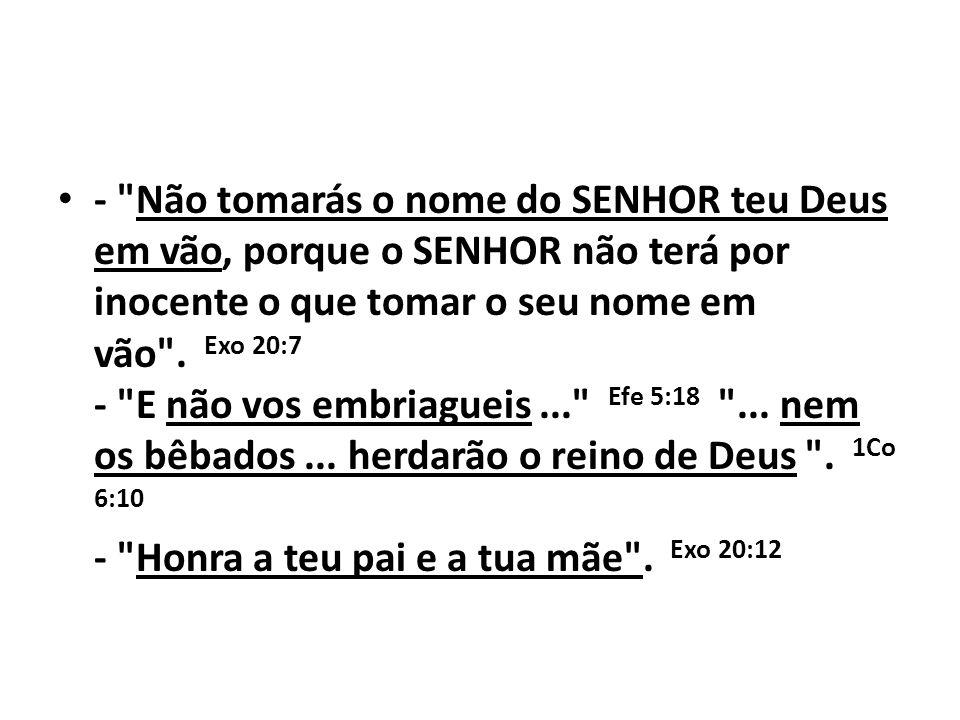 - Não tomarás o nome do SENHOR teu Deus em vão, porque o SENHOR não terá por inocente o que tomar o seu nome em vão . Exo 20:7 - E não vos embriagueis ... Efe 5:18 ... nem os bêbados ...