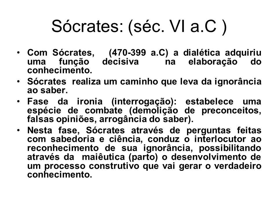 Sócrates: (séc. VI a.C ) Com Sócrates, (470-399 a.C) a dialética adquiriu uma função decisiva na elaboração do conhecimento.