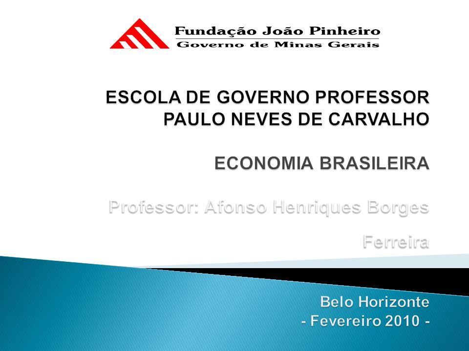 ESCOLA DE GOVERNO PROFESSOR PAULO NEVES DE CARVALHO ECONOMIA BRASILEIRA Professor: Afonso Henriques Borges Ferreira Belo Horizonte - Fevereiro 2010 -