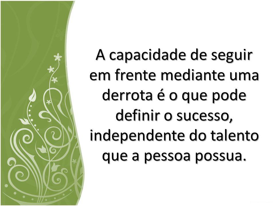 A capacidade de seguir em frente mediante uma derrota é o que pode definir o sucesso, independente do talento que a pessoa possua.