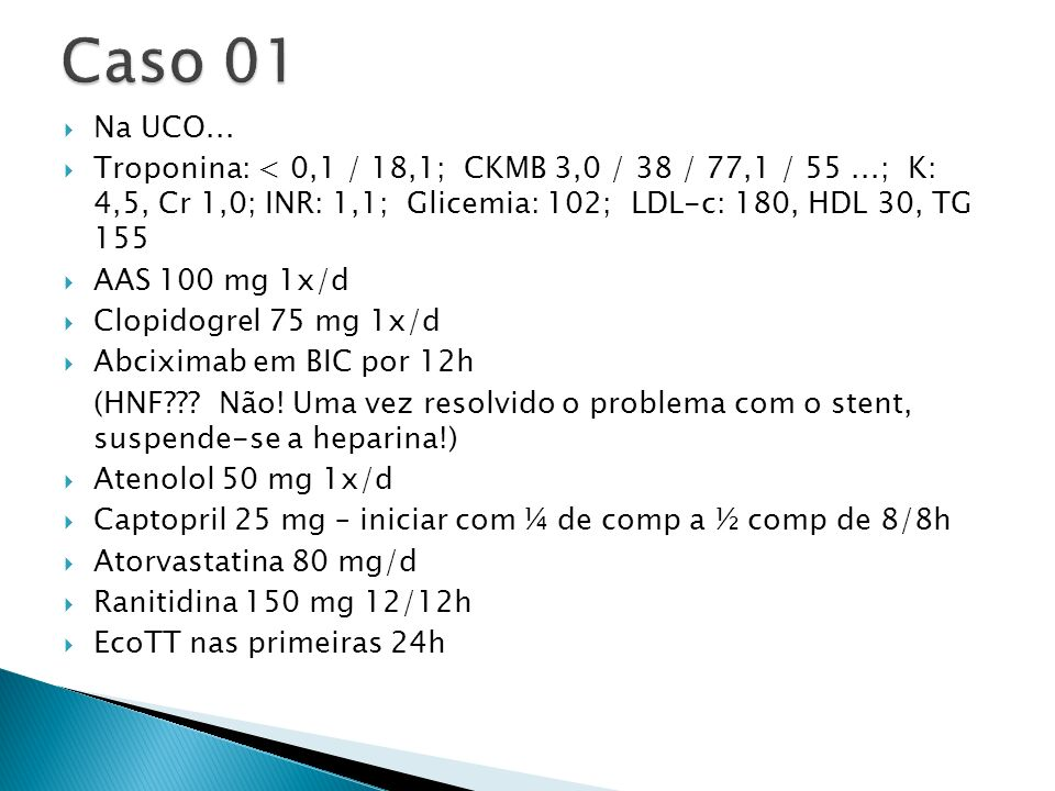 Caso 01 Na UCO... Troponina: < 0,1 / 18,1; CKMB 3,0 / 38 / 77,1 / 55 ...; K: 4,5, Cr 1,0; INR: 1,1; Glicemia: 102; LDL-c: 180, HDL 30, TG 155.