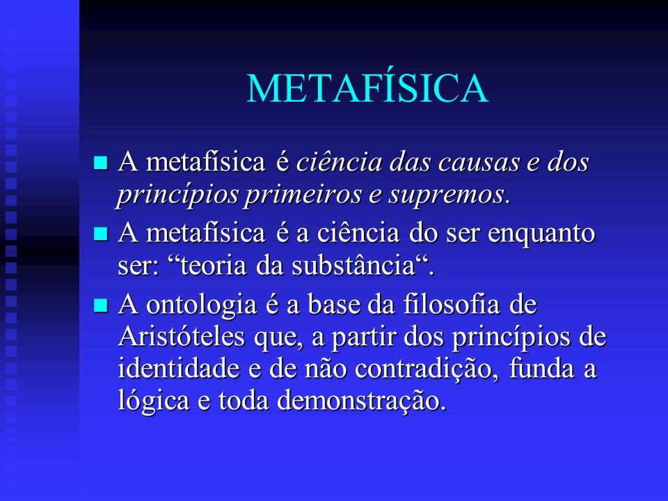 METAFÍSICA A metafísica é ciência das causas e dos princípios primeiros e supremos.