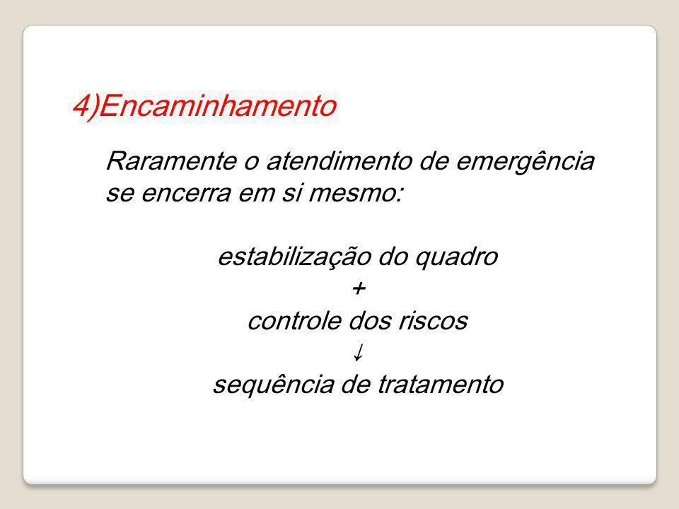 4)Encaminhamento Raramente o atendimento de emergência se encerra em si mesmo: estabilização do quadro.