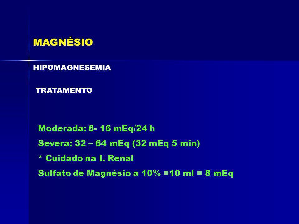 MAGNÉSIO Moderada: 8- 16 mEq/24 h Severa: 32 – 64 mEq (32 mEq 5 min)