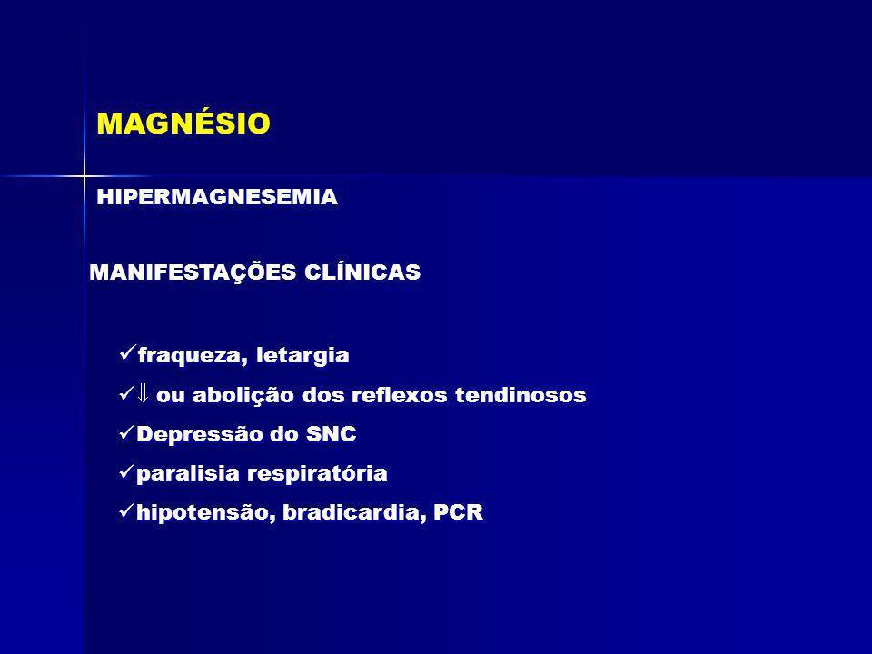 MAGNÉSIO fraqueza, letargia HIPERMAGNESEMIA MANIFESTAÇÕES CLÍNICAS