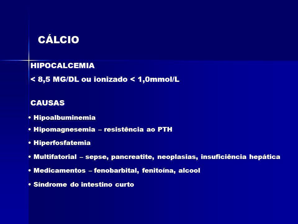 CÁLCIO HIPOCALCEMIA < 8,5 MG/DL ou ionizado < 1,0mmol/L CAUSAS