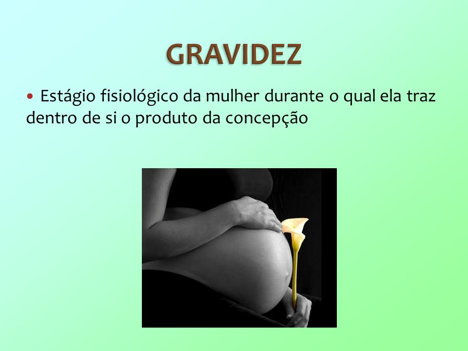GRAVIDEZ Estágio fisiológico da mulher durante o qual ela traz dentro de si o produto da concepção