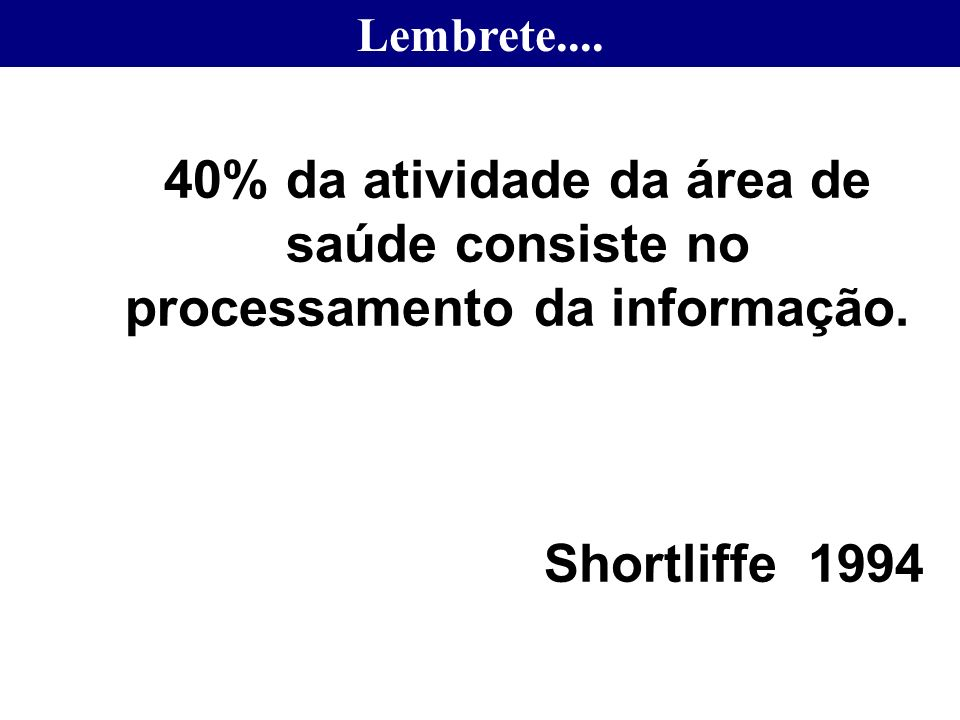 Lembrete....40% da atividade da área de saúde consiste no processamento da informação.