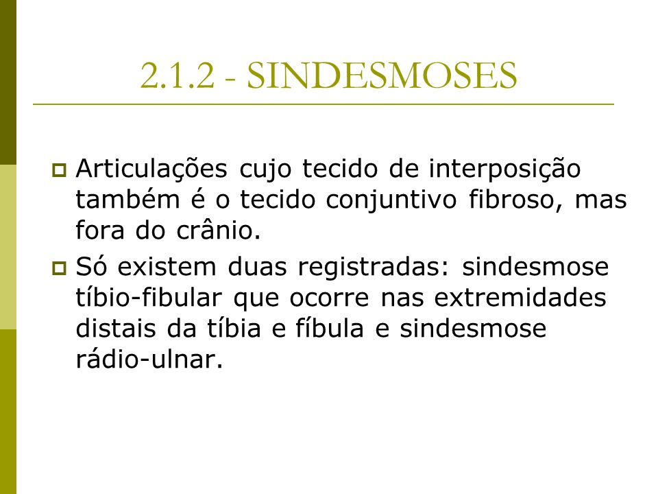 2.1.2 - SINDESMOSES Articulações cujo tecido de interposição também é o tecido conjuntivo fibroso, mas fora do crânio.