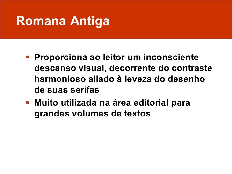 Romana Antiga Proporciona ao leitor um inconsciente descanso visual, decorrente do contraste harmonioso aliado à leveza do desenho de suas serifas.