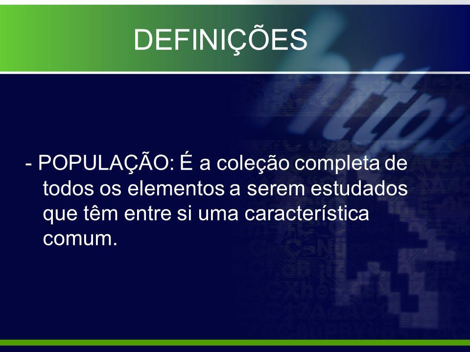 DEFINIÇÕES - POPULAÇÃO: É a coleção completa de todos os elementos a serem estudados que têm entre si uma característica comum.