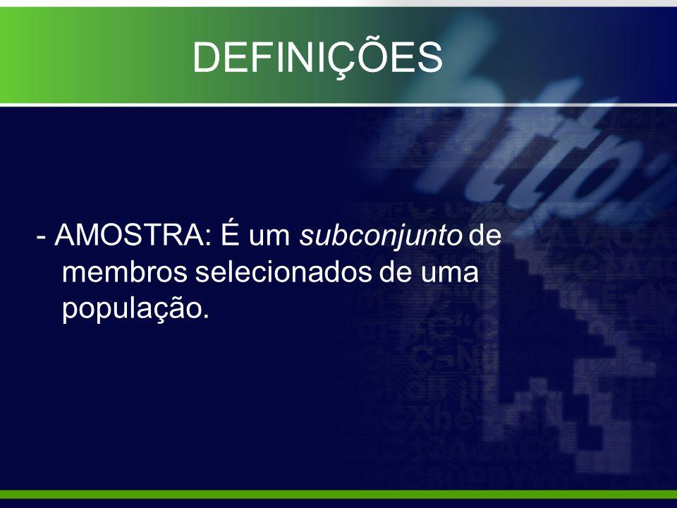 DEFINIÇÕES - AMOSTRA: É um subconjunto de membros selecionados de uma população.