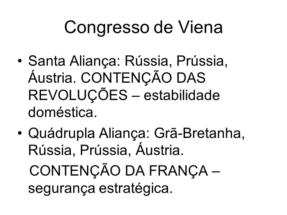 Congresso de Viena Santa Aliança: Rússia, Prússia, Áustria. CONTENÇÃO DAS REVOLUÇÕES – estabilidade doméstica.