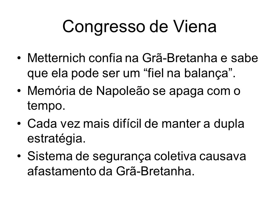 Congresso de VienaMetternich confia na Grã-Bretanha e sabe que ela pode ser um fiel na balança . Memória de Napoleão se apaga com o tempo.