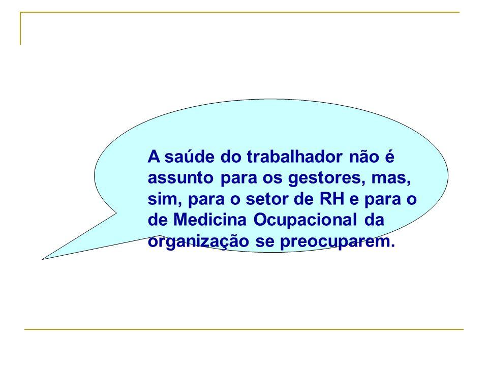 A saúde do trabalhador não é assunto para os gestores, mas, sim, para o setor de RH e para o de Medicina Ocupacional da organização se preocuparem.