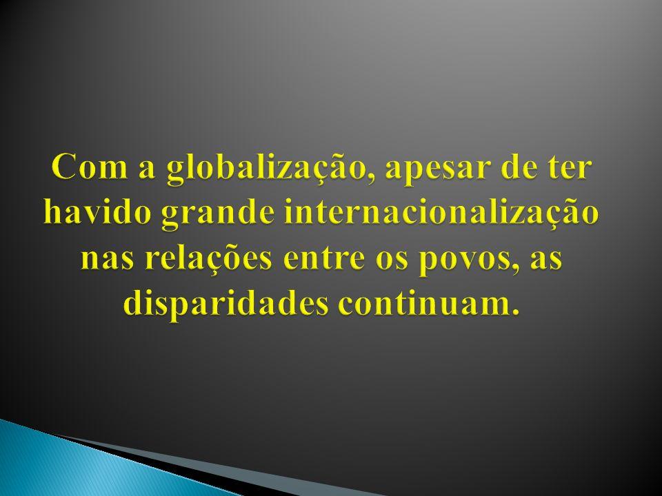 Com a globalização, apesar de ter havido grande internacionalização nas relações entre os povos, as disparidades continuam.