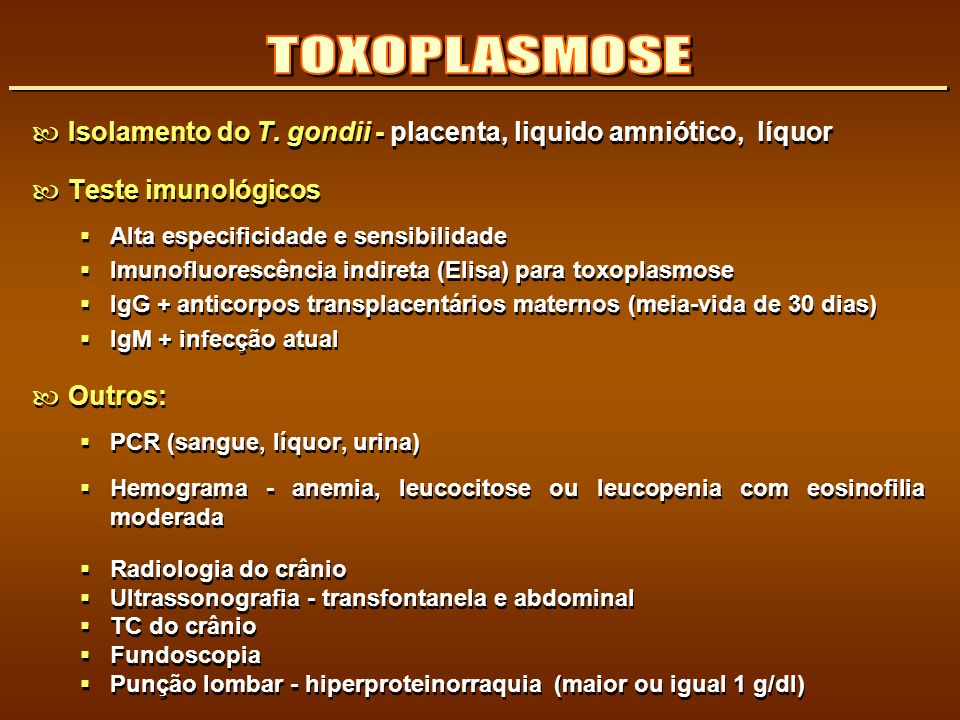 TOXOPLASMOSE Isolamento do T. gondii - placenta, liquido amniótico, líquor. Teste imunológicos. Alta especificidade e sensibilidade.