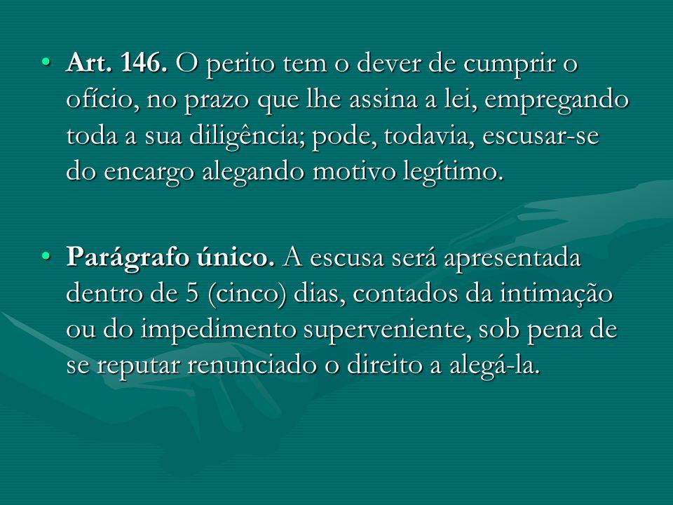 Art. 146. O perito tem o dever de cumprir o ofício, no prazo que lhe assina a lei, empregando toda a sua diligência; pode, todavia, escusar-se do encargo alegando motivo legítimo.