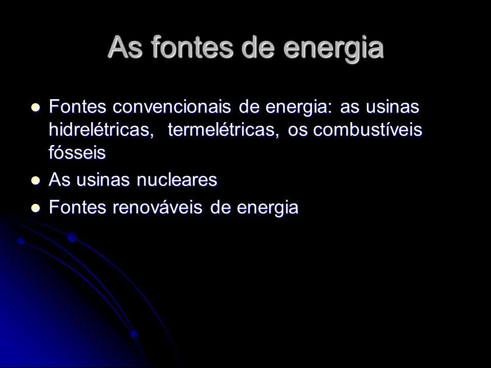 As fontes de energia Fontes convencionais de energia: as usinas hidrelétricas, termelétricas, os combustíveis fósseis.