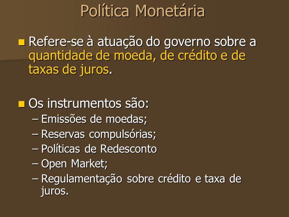 Política MonetáriaRefere-se à atuação do governo sobre a quantidade de moeda, de crédito e de taxas de juros.