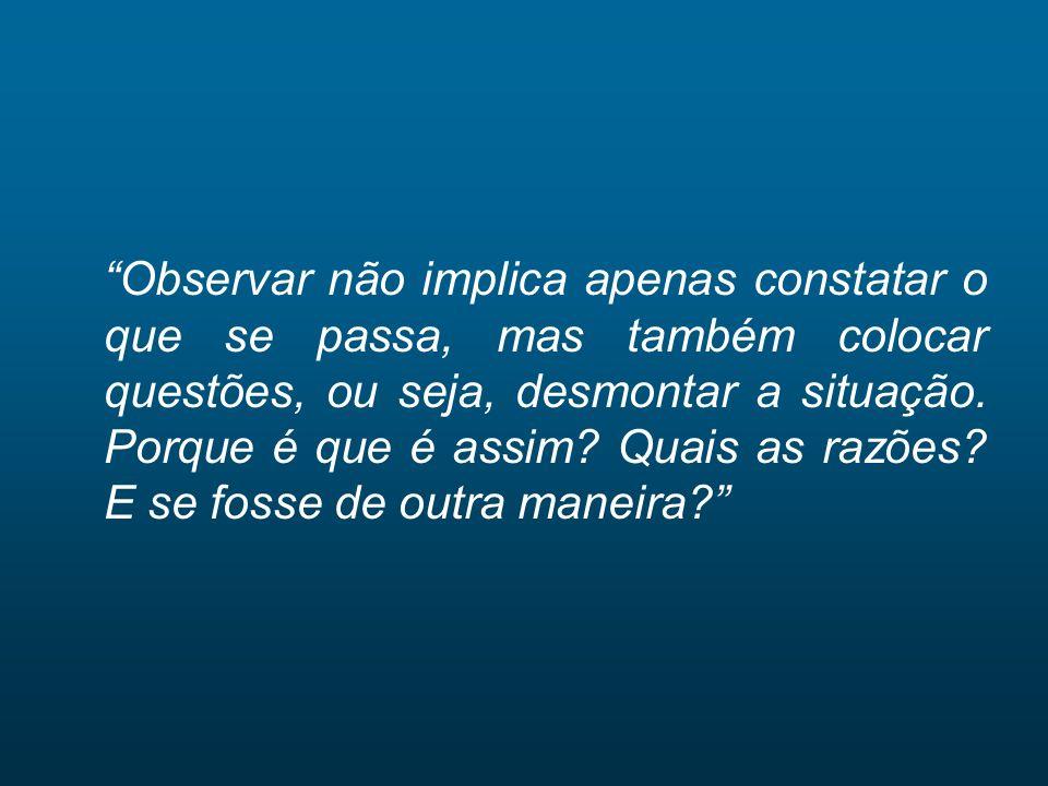 Observar não implica apenas constatar o que se passa, mas também colocar questões, ou seja, desmontar a situação.