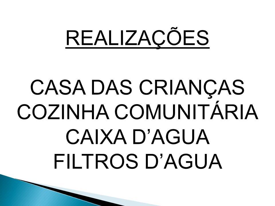 REALIZAÇÕES CASA DAS CRIANÇAS COZINHA COMUNITÁRIA CAIXA D'AGUA FILTROS D'AGUA