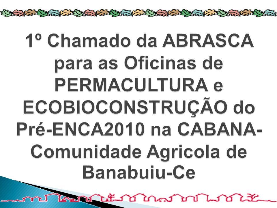 1º Chamado da ABRASCA para as Oficinas de PERMACULTURA e ECOBIOCONSTRUÇÃO do Pré-ENCA2010 na CABANA-Comunidade Agricola de Banabuiu-Ce