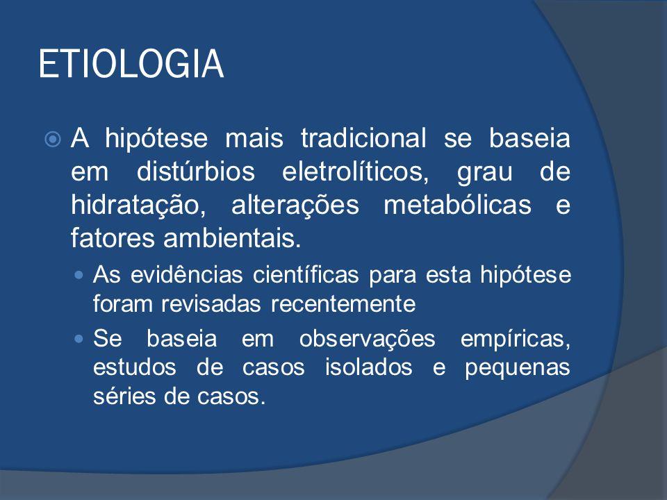 ETIOLOGIA A hipótese mais tradicional se baseia em distúrbios eletrolíticos, grau de hidratação, alterações metabólicas e fatores ambientais.