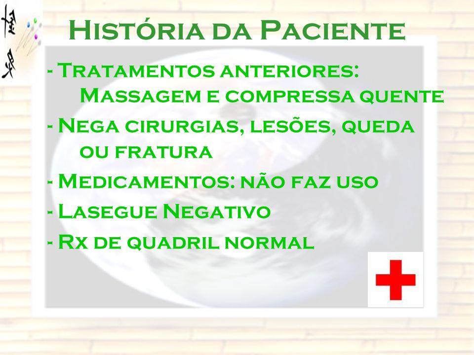 História da Paciente - Tratamentos anteriores: Massagem e compressa quente. - Nega cirurgias, lesões, queda ou fratura.