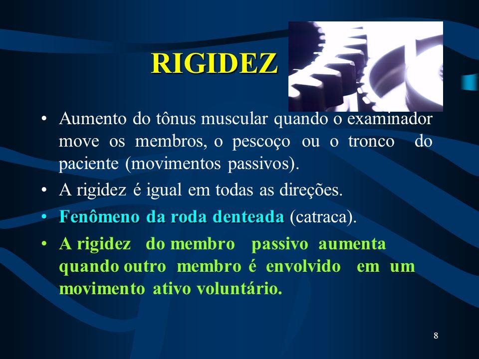RIGIDEZ Aumento do tônus muscular quando o examinador move os membros, o pescoço ou o tronco do paciente (movimentos passivos).