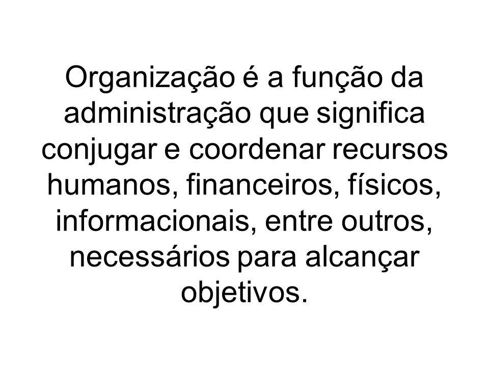 Organização é a função da administração que significa conjugar e coordenar recursos humanos, financeiros, físicos, informacionais, entre outros, necessários para alcançar objetivos.
