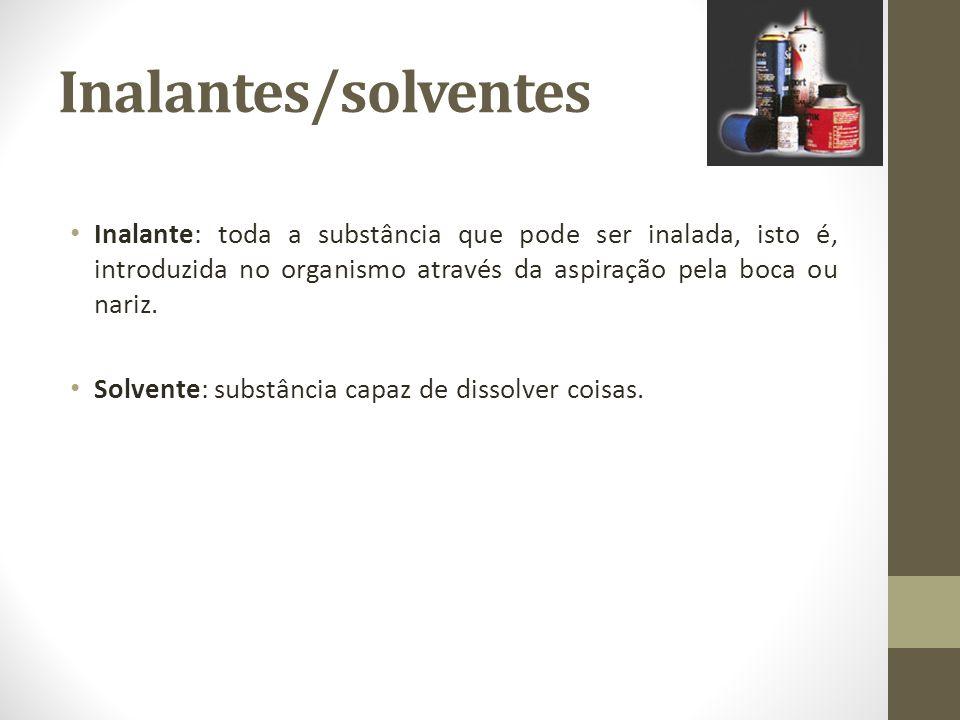 Inalantes/solventes Inalante: toda a substância que pode ser inalada, isto é, introduzida no organismo através da aspiração pela boca ou nariz.