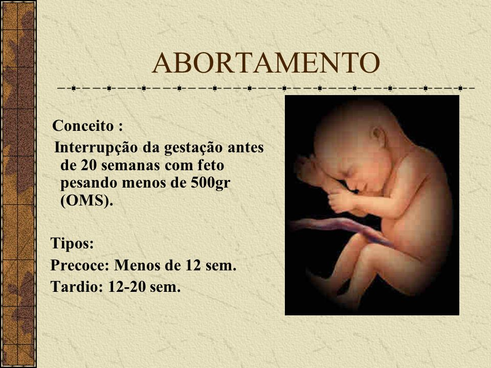 ABORTAMENTO Conceito : Interrupção da gestação antes de 20 semanas com feto pesando menos de 500gr (OMS).