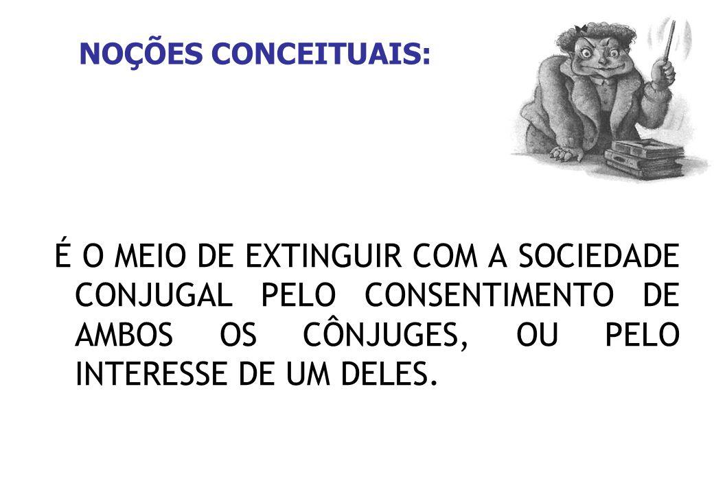 NOÇÕES CONCEITUAIS: É O MEIO DE EXTINGUIR COM A SOCIEDADE CONJUGAL PELO CONSENTIMENTO DE AMBOS OS CÔNJUGES, OU PELO INTERESSE DE UM DELES.