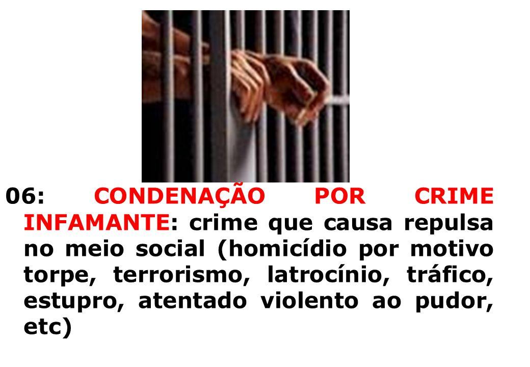 06: CONDENAÇÃO POR CRIME INFAMANTE: crime que causa repulsa no meio social (homicídio por motivo torpe, terrorismo, latrocínio, tráfico, estupro, atentado violento ao pudor, etc)