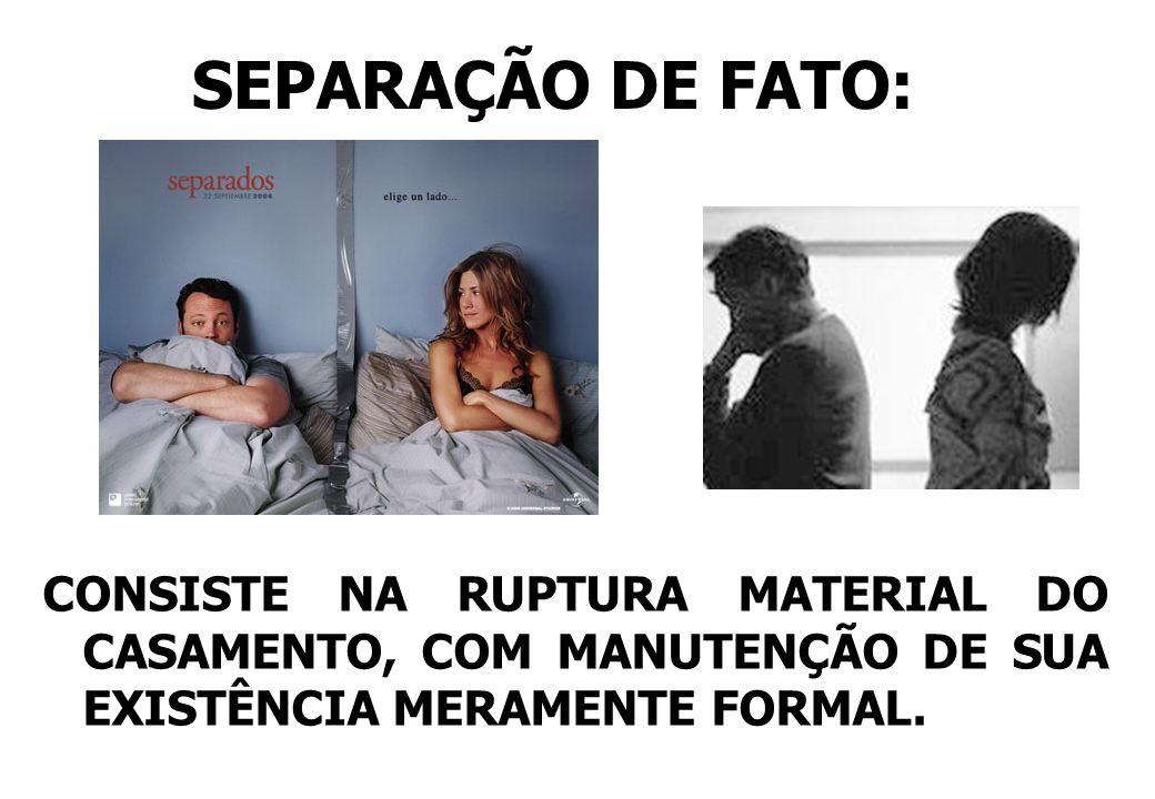 SEPARAÇÃO DE FATO:CONSISTE NA RUPTURA MATERIAL DO CASAMENTO, COM MANUTENÇÃO DE SUA EXISTÊNCIA MERAMENTE FORMAL.