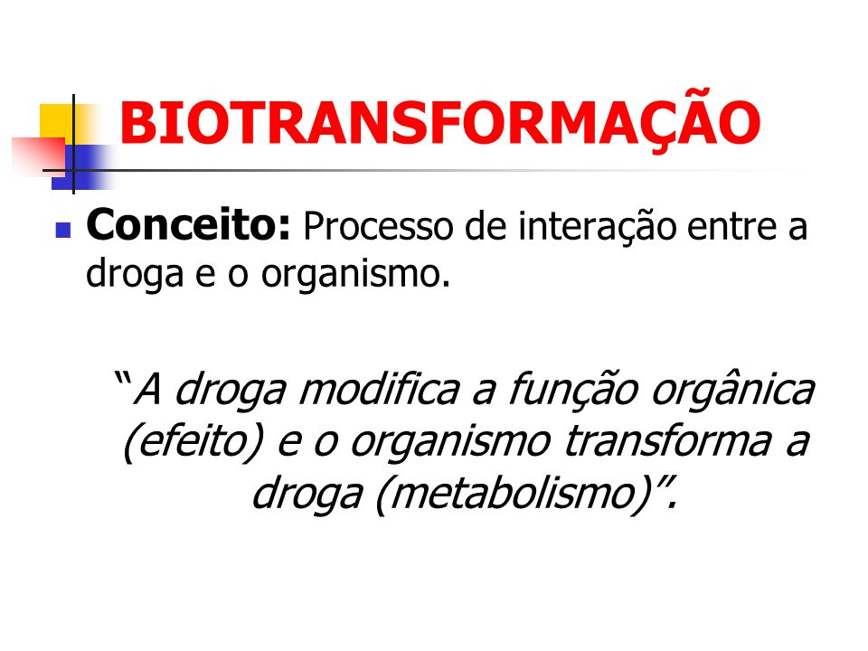 BIOTRANSFORMAÇÃO Conceito: Processo de interação entre a droga e o organismo.