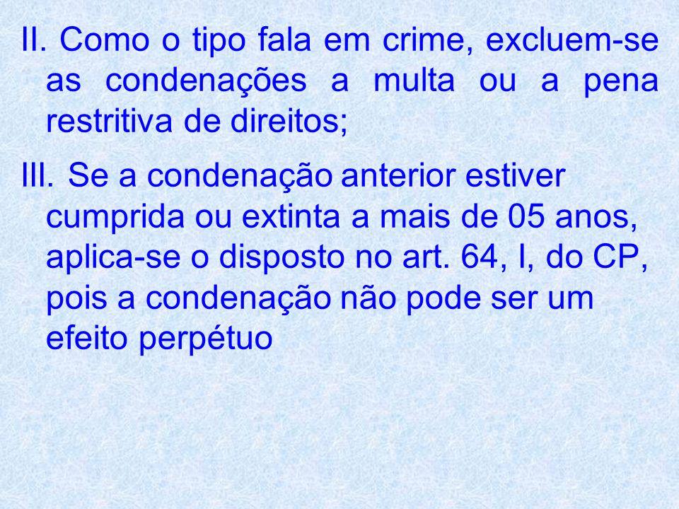 II. Como o tipo fala em crime, excluem-se as condenações a multa ou a pena restritiva de direitos;