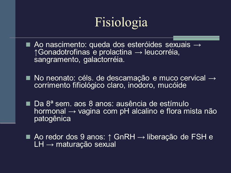 Fisiologia Ao nascimento: queda dos esteróides sexuais → ↑Gonadotrofinas e prolactina → leucorréia, sangramento, galactorréia.