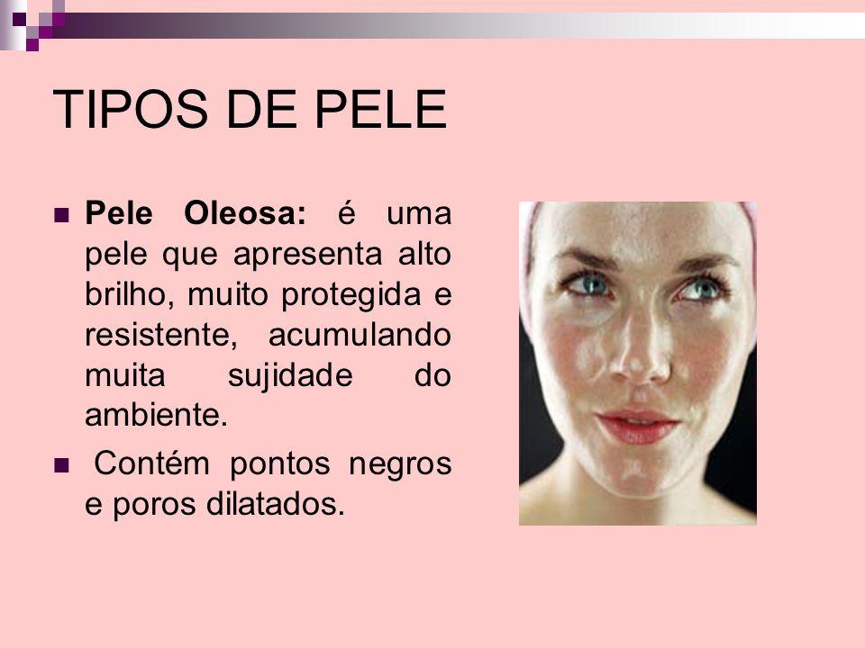 TIPOS DE PELE Pele Oleosa: é uma pele que apresenta alto brilho, muito protegida e resistente, acumulando muita sujidade do ambiente.