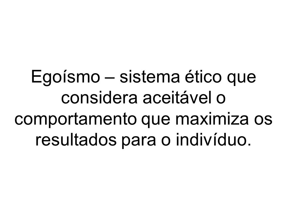 Egoísmo – sistema ético que considera aceitável o comportamento que maximiza os resultados para o indivíduo.