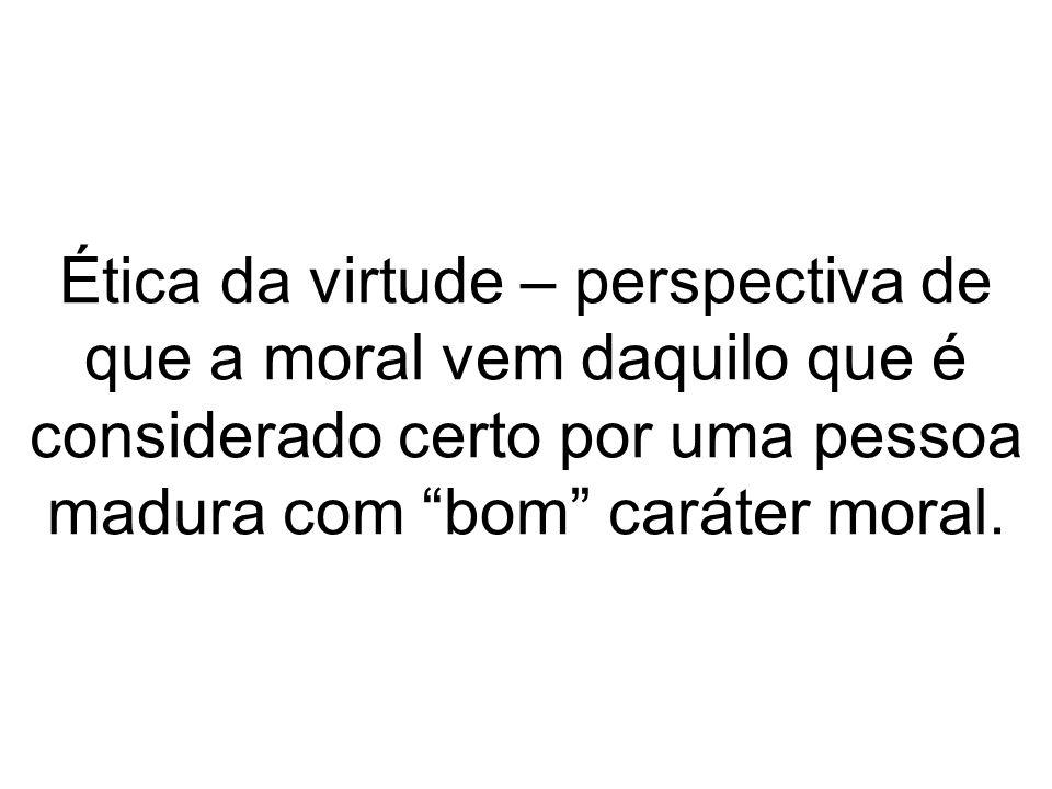Ética da virtude – perspectiva de que a moral vem daquilo que é considerado certo por uma pessoa madura com bom caráter moral.